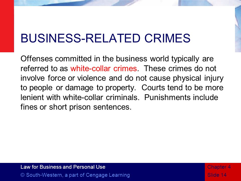 Law for Business and Personal Use © South-Western, a part of Cengage LearningSlide 14 Chapter 4 BUSINESS-RELATED CRIMES Offenses committed in the business world typically are referred to as white-collar crimes.