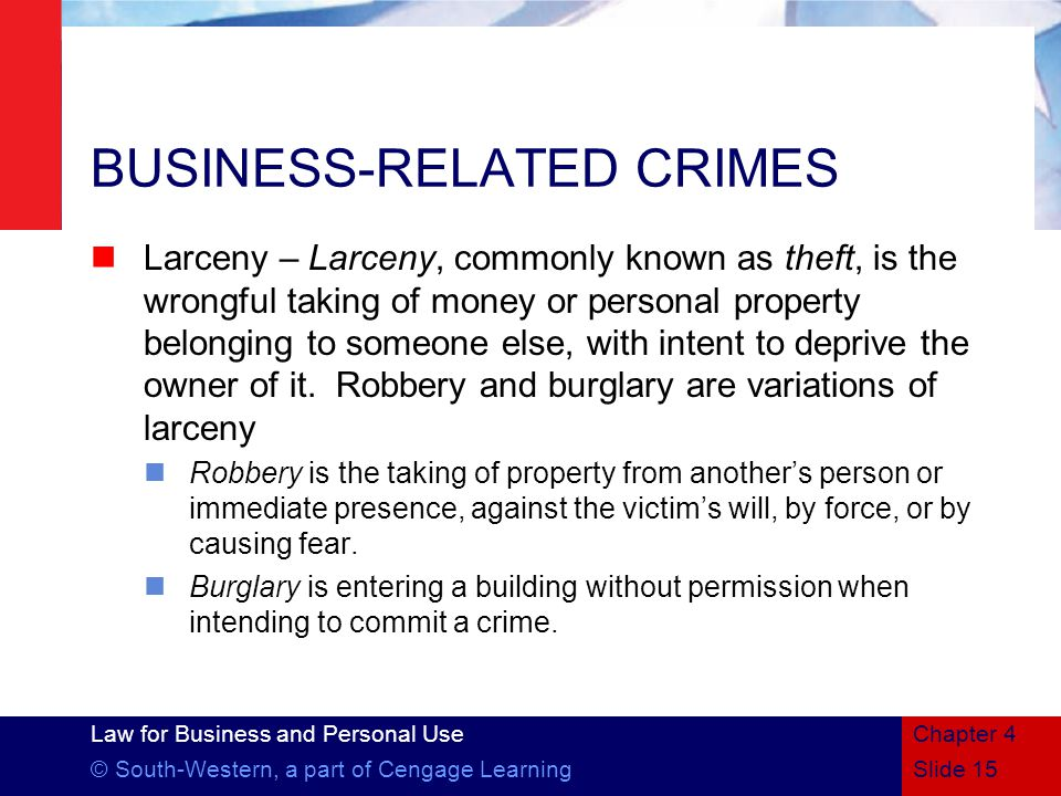 Law for Business and Personal Use © South-Western, a part of Cengage LearningSlide 15 Chapter 4 BUSINESS-RELATED CRIMES Larceny – Larceny, commonly known as theft, is the wrongful taking of money or personal property belonging to someone else, with intent to deprive the owner of it.