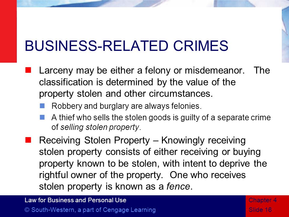 Law for Business and Personal Use © South-Western, a part of Cengage LearningSlide 16 Chapter 4 BUSINESS-RELATED CRIMES Larceny may be either a felony or misdemeanor.