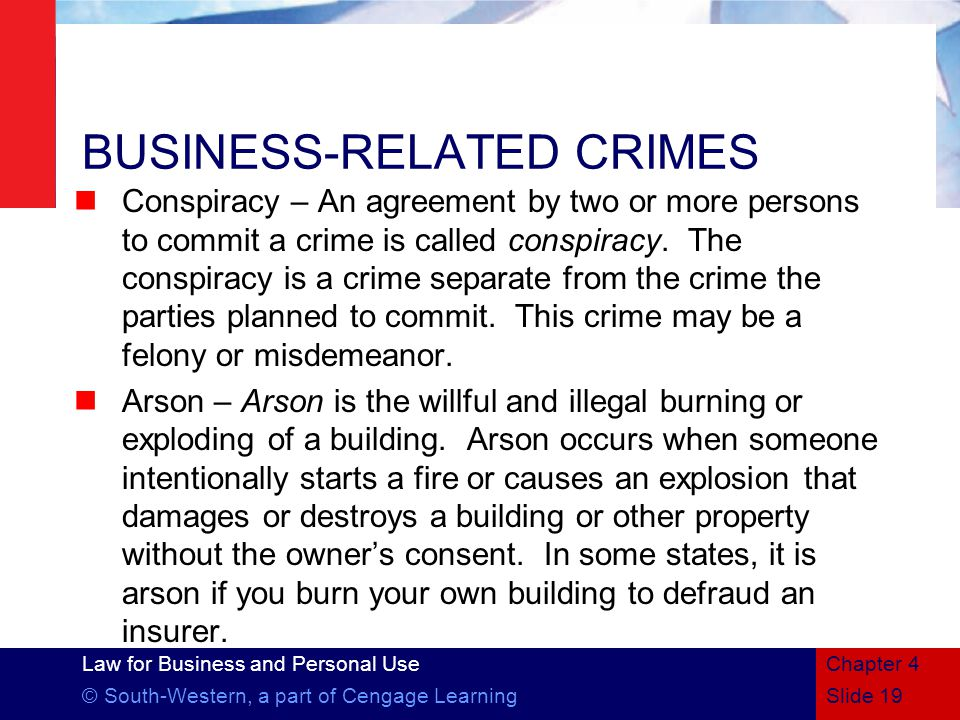 Law for Business and Personal Use © South-Western, a part of Cengage LearningSlide 19 Chapter 4 BUSINESS-RELATED CRIMES Conspiracy – An agreement by two or more persons to commit a crime is called conspiracy.