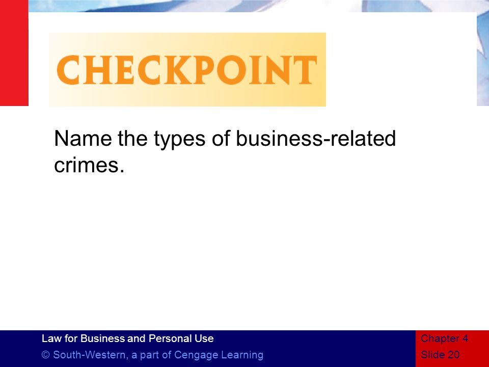 Law for Business and Personal Use © South-Western, a part of Cengage LearningSlide 20 Chapter 4 Name the types of business-related crimes.