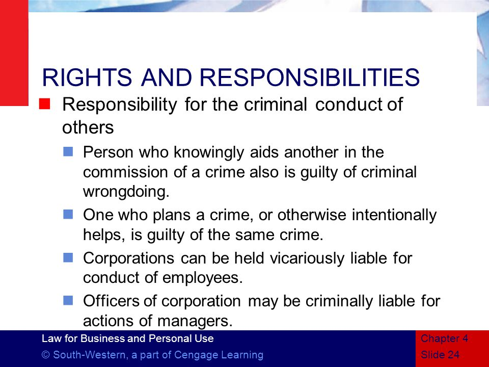 Law for Business and Personal Use © South-Western, a part of Cengage LearningSlide 24 Chapter 4 RIGHTS AND RESPONSIBILITIES Responsibility for the criminal conduct of others Person who knowingly aids another in the commission of a crime also is guilty of criminal wrongdoing.