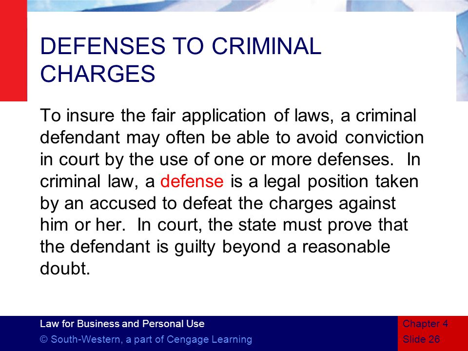 Law for Business and Personal Use © South-Western, a part of Cengage LearningSlide 26 Chapter 4 DEFENSES TO CRIMINAL CHARGES To insure the fair application of laws, a criminal defendant may often be able to avoid conviction in court by the use of one or more defenses.