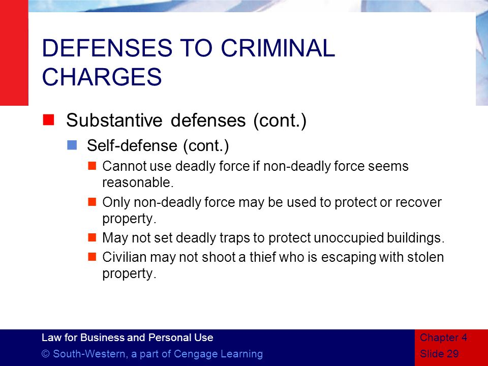 Law for Business and Personal Use © South-Western, a part of Cengage LearningSlide 29 Chapter 4 DEFENSES TO CRIMINAL CHARGES Substantive defenses (cont.) Self-defense (cont.) Cannot use deadly force if non-deadly force seems reasonable.
