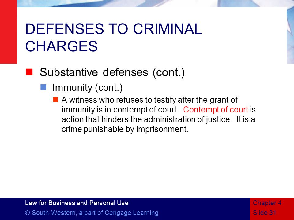 Law for Business and Personal Use © South-Western, a part of Cengage LearningSlide 31 Chapter 4 DEFENSES TO CRIMINAL CHARGES Substantive defenses (cont.) Immunity (cont.) A witness who refuses to testify after the grant of immunity is in contempt of court.