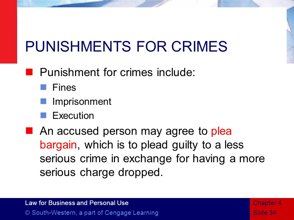 Law for Business and Personal Use © South-Western, a part of Cengage LearningSlide 34 Chapter 4 PUNISHMENTS FOR CRIMES Punishment for crimes include: Fines Imprisonment Execution An accused person may agree to plea bargain, which is to plead guilty to a less serious crime in exchange for having a more serious charge dropped.