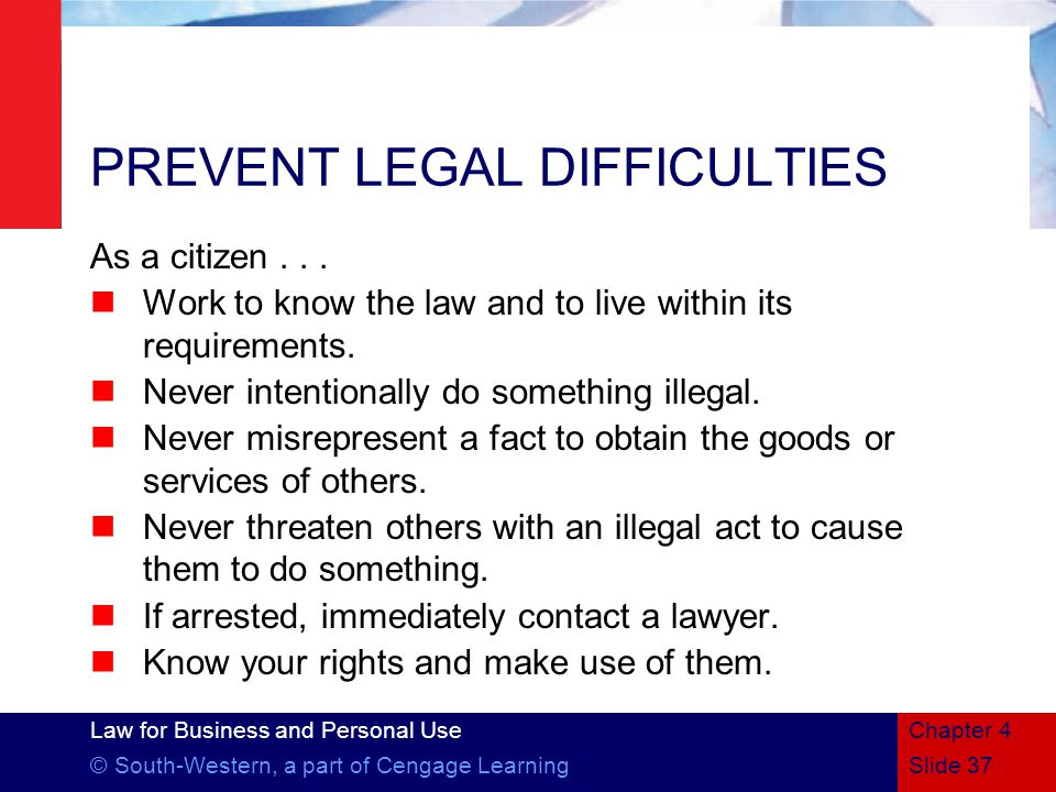Law for Business and Personal Use © South-Western, a part of Cengage LearningSlide 37 Chapter 4 PREVENT LEGAL DIFFICULTIES As a citizen...