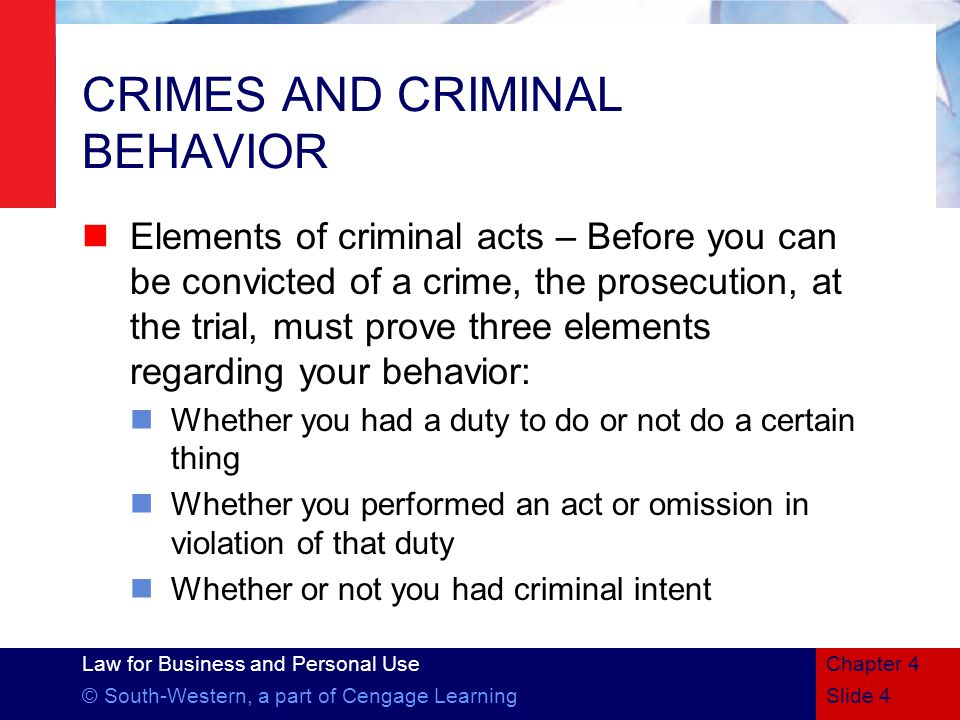 Law for Business and Personal Use © South-Western, a part of Cengage LearningSlide 4 Chapter 4 CRIMES AND CRIMINAL BEHAVIOR Elements of criminal acts – Before you can be convicted of a crime, the prosecution, at the trial, must prove three elements regarding your behavior: Whether you had a duty to do or not do a certain thing Whether you performed an act or omission in violation of that duty Whether or not you had criminal intent