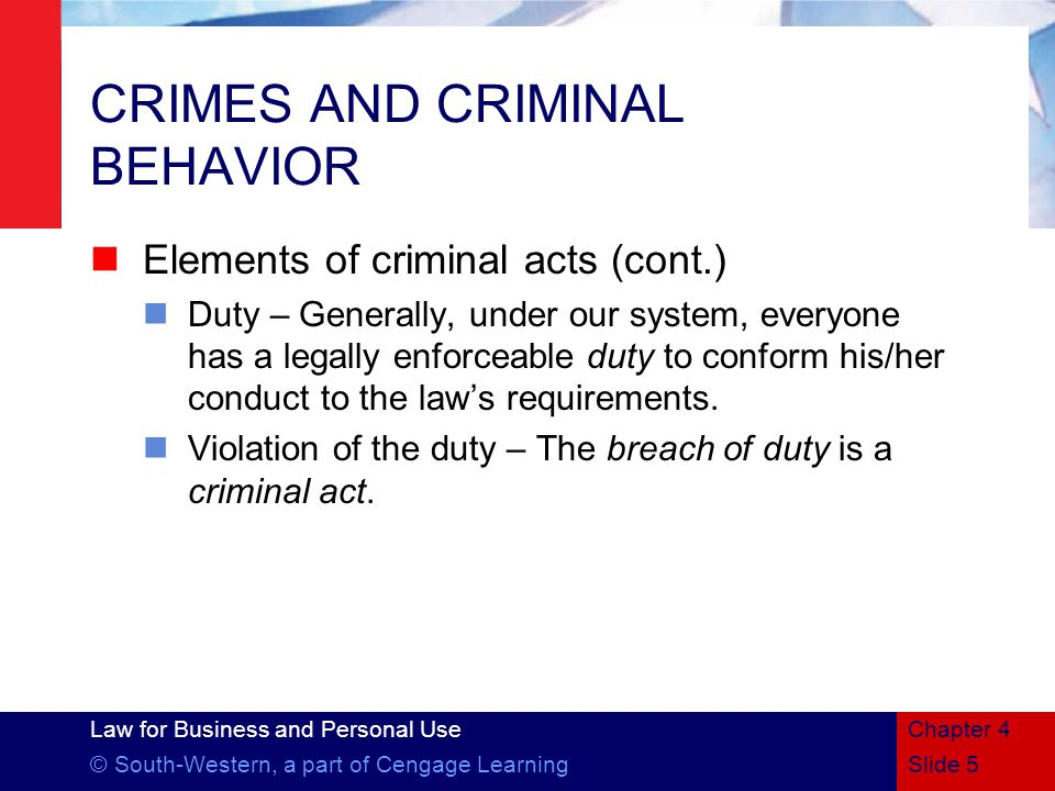 Law for Business and Personal Use © South-Western, a part of Cengage LearningSlide 5 Chapter 4 CRIMES AND CRIMINAL BEHAVIOR Elements of criminal acts (cont.) Duty – Generally, under our system, everyone has a legally enforceable duty to conform his/her conduct to the law's requirements.
