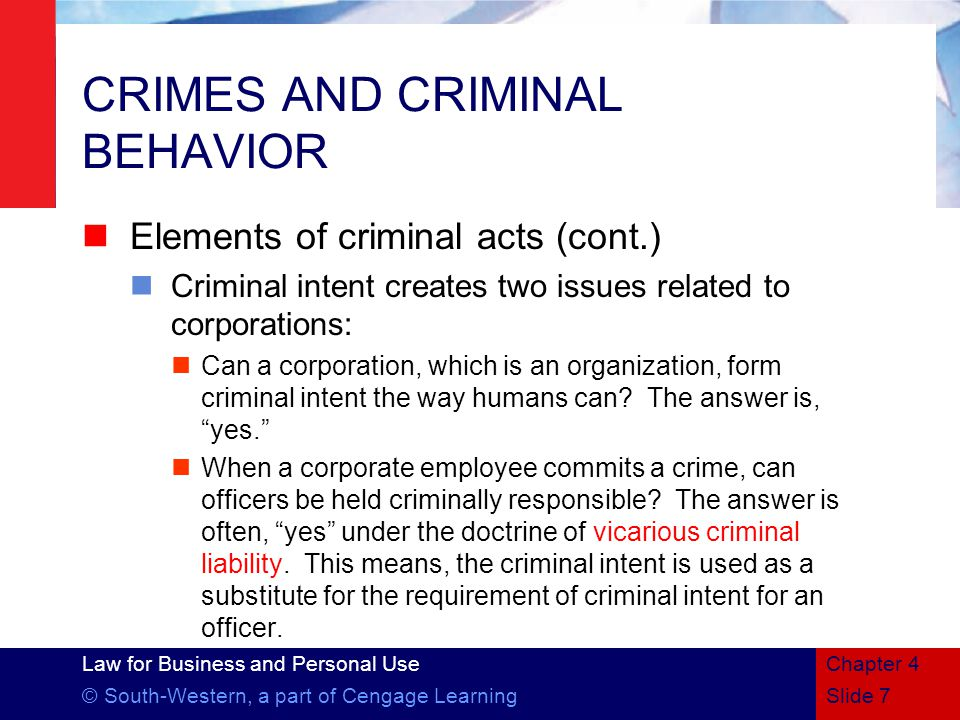 Law for Business and Personal Use © South-Western, a part of Cengage LearningSlide 7 Chapter 4 CRIMES AND CRIMINAL BEHAVIOR Elements of criminal acts (cont.) Criminal intent creates two issues related to corporations: Can a corporation, which is an organization, form criminal intent the way humans can.