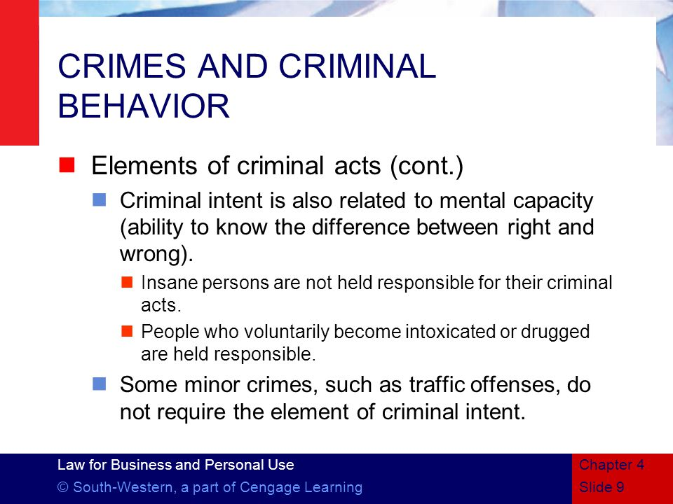 Law for Business and Personal Use © South-Western, a part of Cengage LearningSlide 9 Chapter 4 CRIMES AND CRIMINAL BEHAVIOR Elements of criminal acts (cont.) Criminal intent is also related to mental capacity (ability to know the difference between right and wrong).