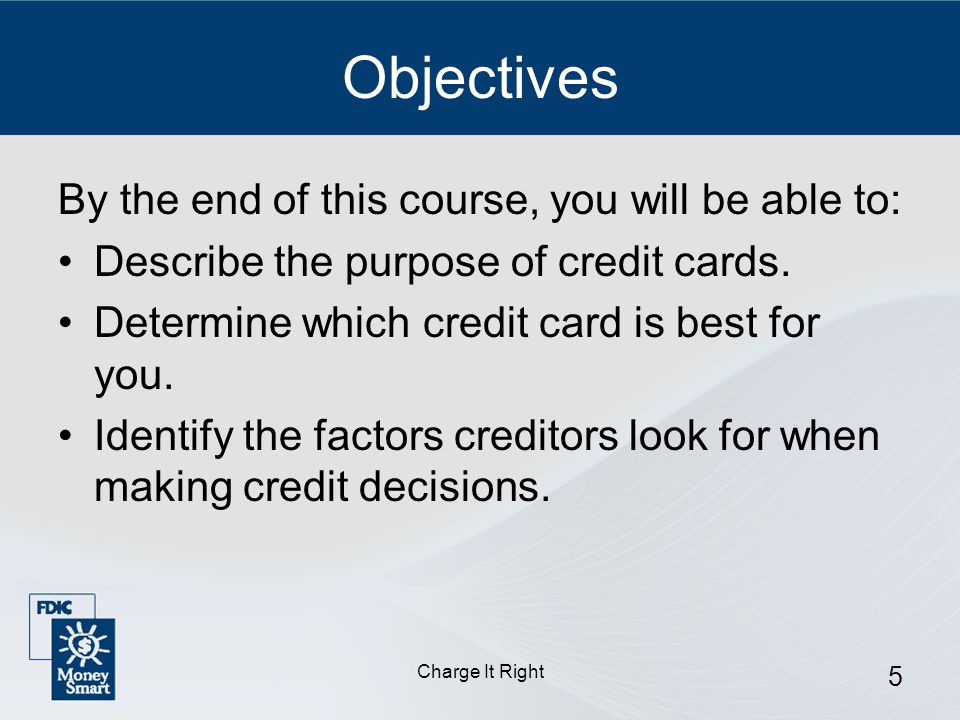 Charge It Right 6 Objectives (Continued) Describe how to use a credit card responsibly.