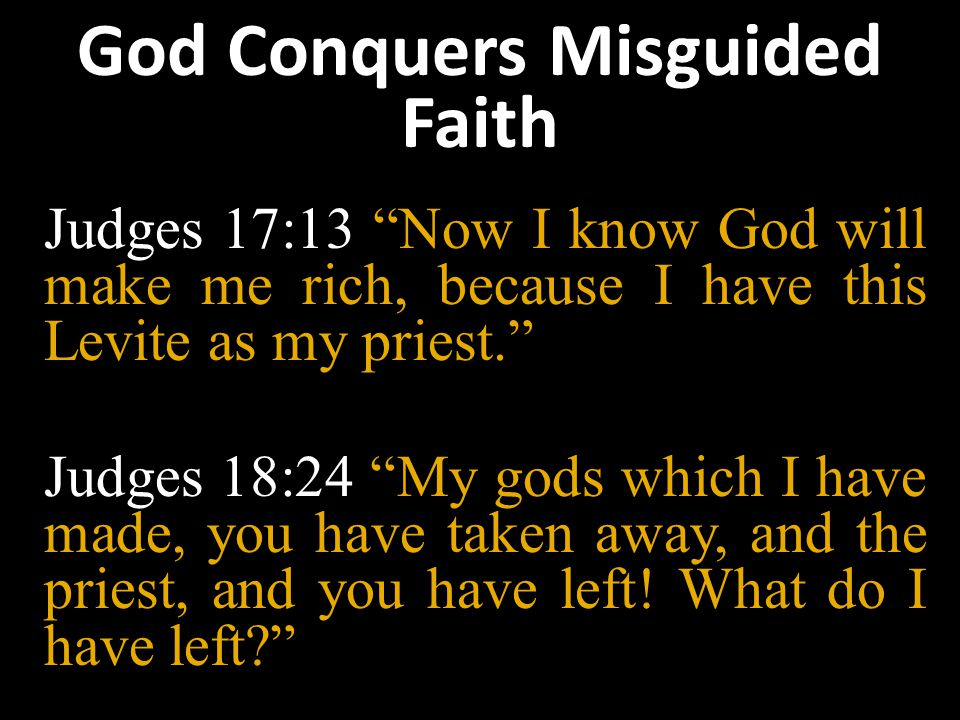 God Conquers Misguided Faith Judges 17:13 Now I know God will make me rich, because I have this Levite as my priest. Judges 18:24 My gods which I have made, you have taken away, and the priest, and you have left.