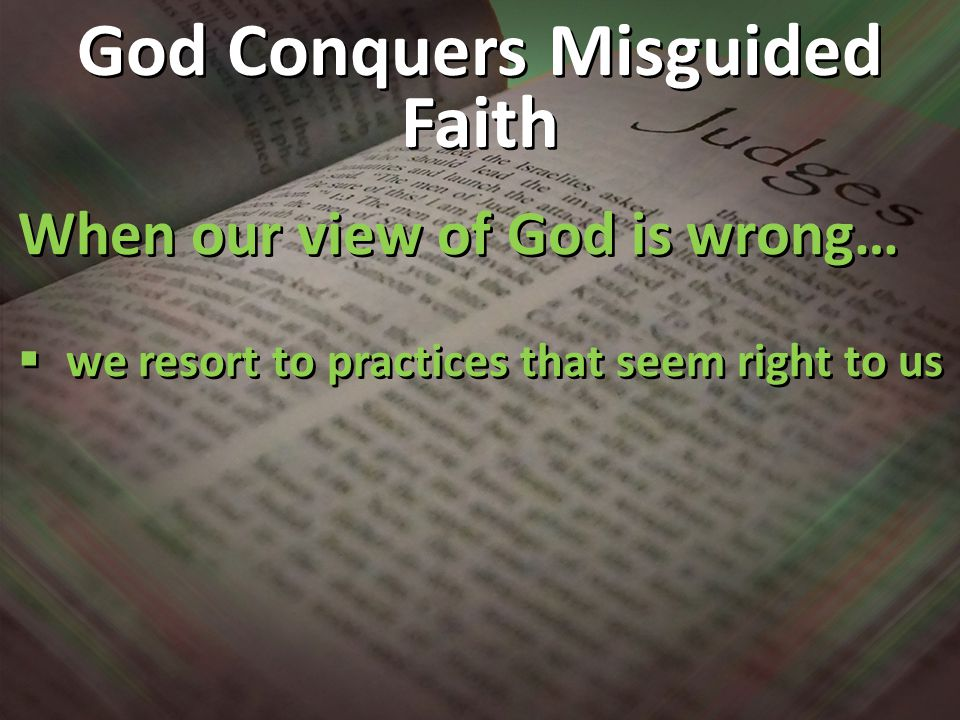 When our view of God is wrong…  we resort to practices that seem right to us When our view of God is wrong…  we resort to practices that seem right to us God Conquers Misguided Faith
