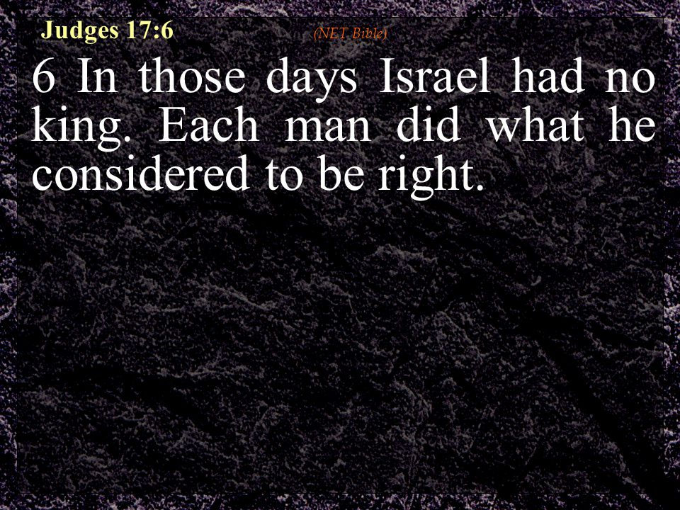 6 In those days Israel had no king.Each man did what he considered to be right.
