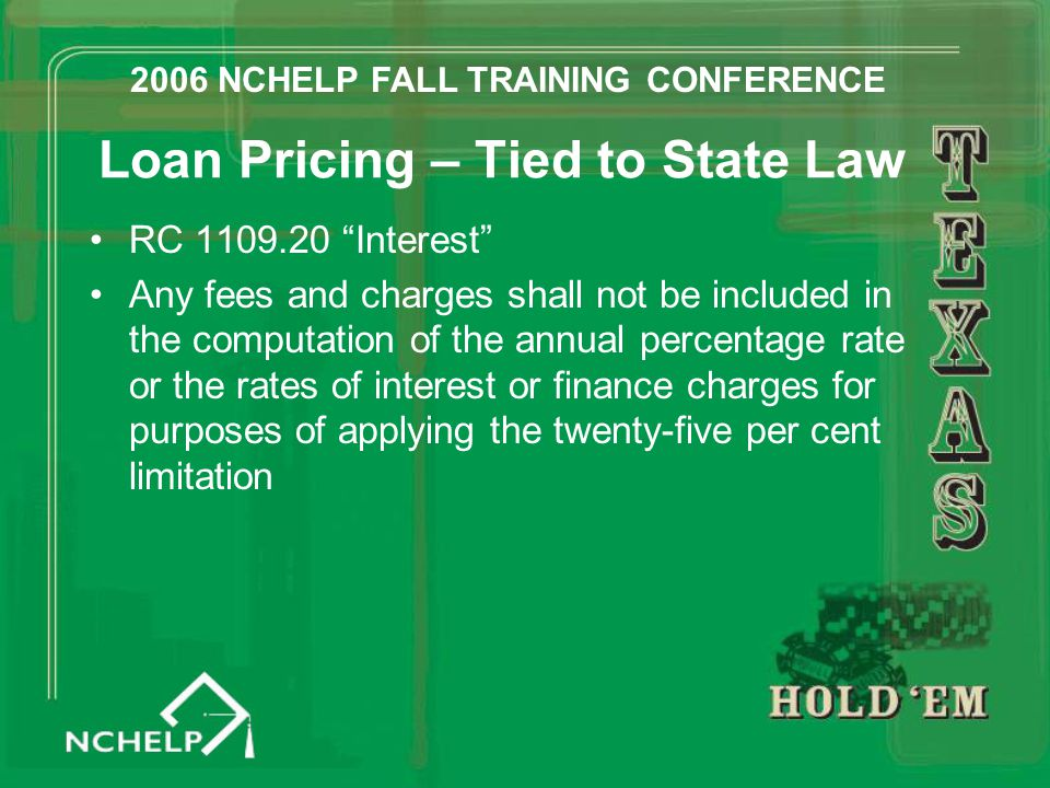Loan Pricing – Tied to State Law RC 1109.20 Interest Any fees and charges shall not be included in the computation of the annual percentage rate or the rates of interest or finance charges for purposes of applying the twenty-five per cent limitation 2006 NCHELP FALL TRAINING CONFERENCE