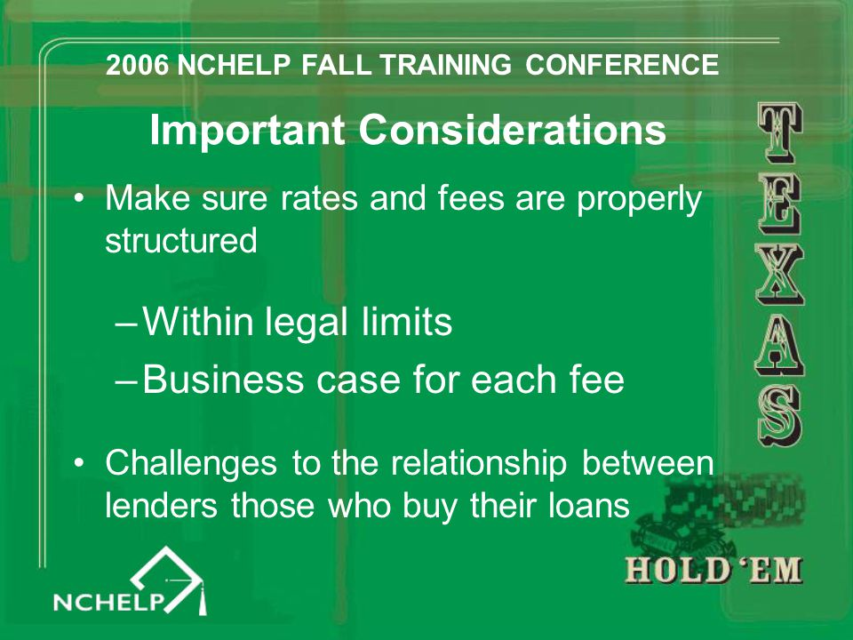 Important Considerations Make sure rates and fees are properly structured –Within legal limits –Business case for each fee Challenges to the relationship between lenders those who buy their loans 2006 NCHELP FALL TRAINING CONFERENCE