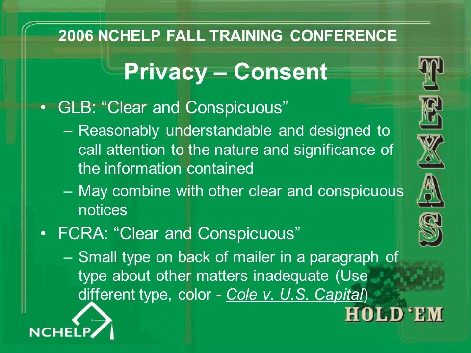 Privacy – Consent GLB: Clear and Conspicuous –Reasonably understandable and designed to call attention to the nature and significance of the information contained –May combine with other clear and conspicuous notices FCRA: Clear and Conspicuous –Small type on back of mailer in a paragraph of type about other matters inadequate (Use different type, color - Cole v.