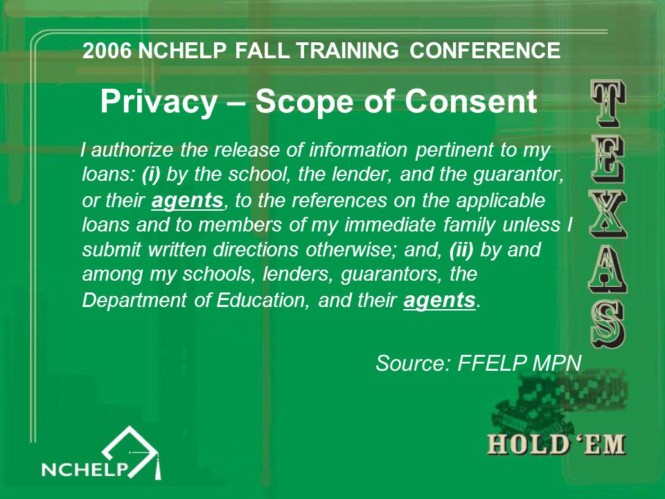 Privacy – Scope of Consent I authorize the release of information pertinent to my loans: (i) by the school, the lender, and the guarantor, or their agents, to the references on the applicable loans and to members of my immediate family unless I submit written directions otherwise; and, (ii) by and among my schools, lenders, guarantors, the Department of Education, and their agents.