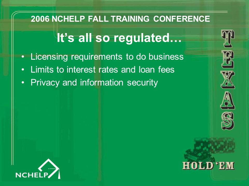 It's all so regulated… Licensing requirements to do business Limits to interest rates and loan fees Privacy and information security 2006 NCHELP FALL