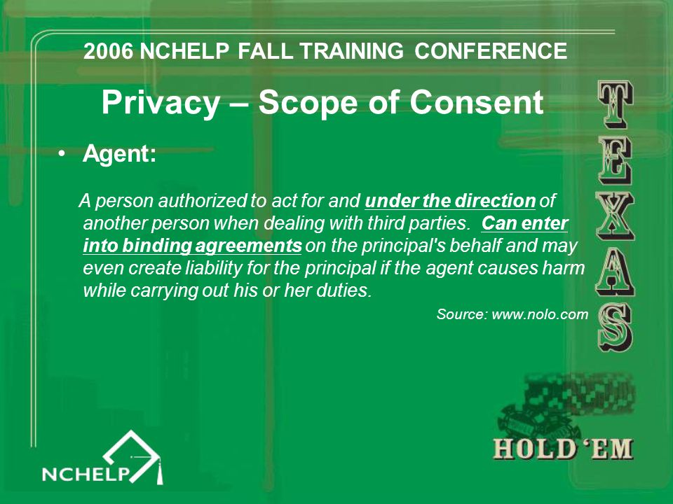 Privacy – Scope of Consent Agent: A person authorized to act for and under the direction of another person when dealing with third parties. Can enter