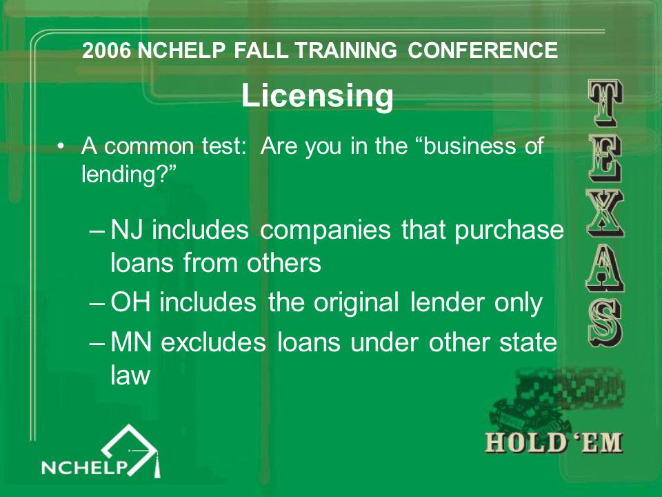 "Licensing A common test: Are you in the ""business of lending?"" –NJ includes companies that purchase loans from others –OH includes the original lender"