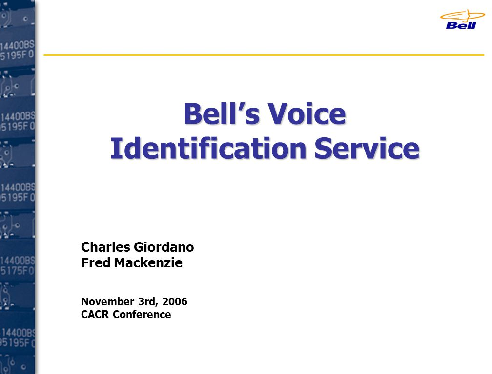 Bell's Voice Identification Service Charles Giordano Fred Mackenzie November 3rd, 2006 CACR Conference