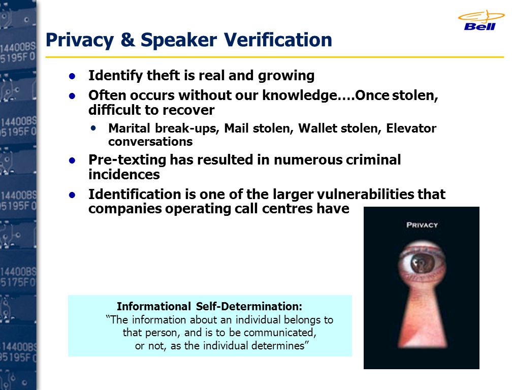 Privacy & Speaker Verification Identify theft is real and growing Often occurs without our knowledge….Once stolen, difficult to recover Marital break-ups, Mail stolen, Wallet stolen, Elevator conversations Pre-texting has resulted in numerous criminal incidences Identification is one of the larger vulnerabilities that companies operating call centres have Informational Self-Determination: The information about an individual belongs to that person, and is to be communicated, or not, as the individual determines