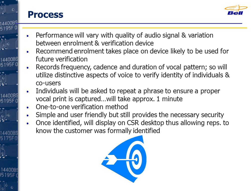 Process Performance will vary with quality of audio signal & variation between enrolment & verification device Recommend enrolment takes place on device likely to be used for future verification Records frequency, cadence and duration of vocal pattern; so will utilize distinctive aspects of voice to verify identity of individuals & co-users Individuals will be asked to repeat a phrase to ensure a proper vocal print is captured…will take approx.