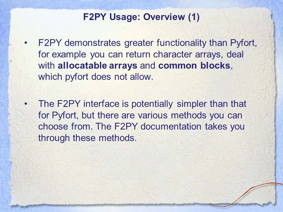F2PY Usage: Overview (1) F2PY demonstrates greater functionality than Pyfort, for example you can return character arrays, deal with allocatable arrays and common blocks, which pyfort does not allow.