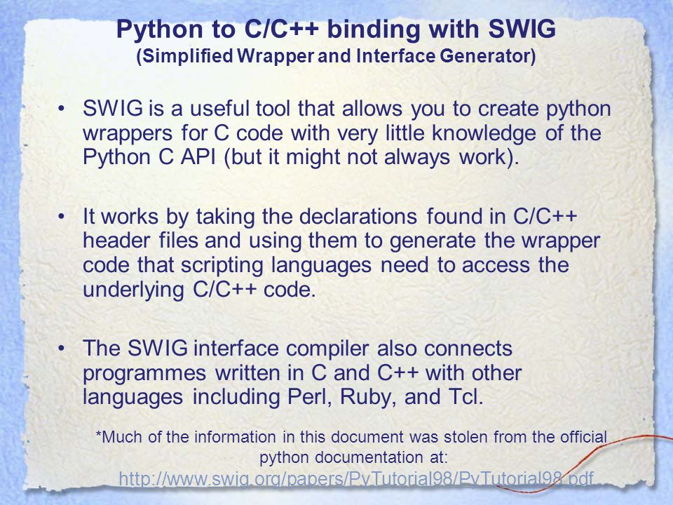 Python to C/C++ binding with SWIG (Simplified Wrapper and Interface Generator) SWIG is a useful tool that allows you to create python wrappers for C code with very little knowledge of the Python C API (but it might not always work).