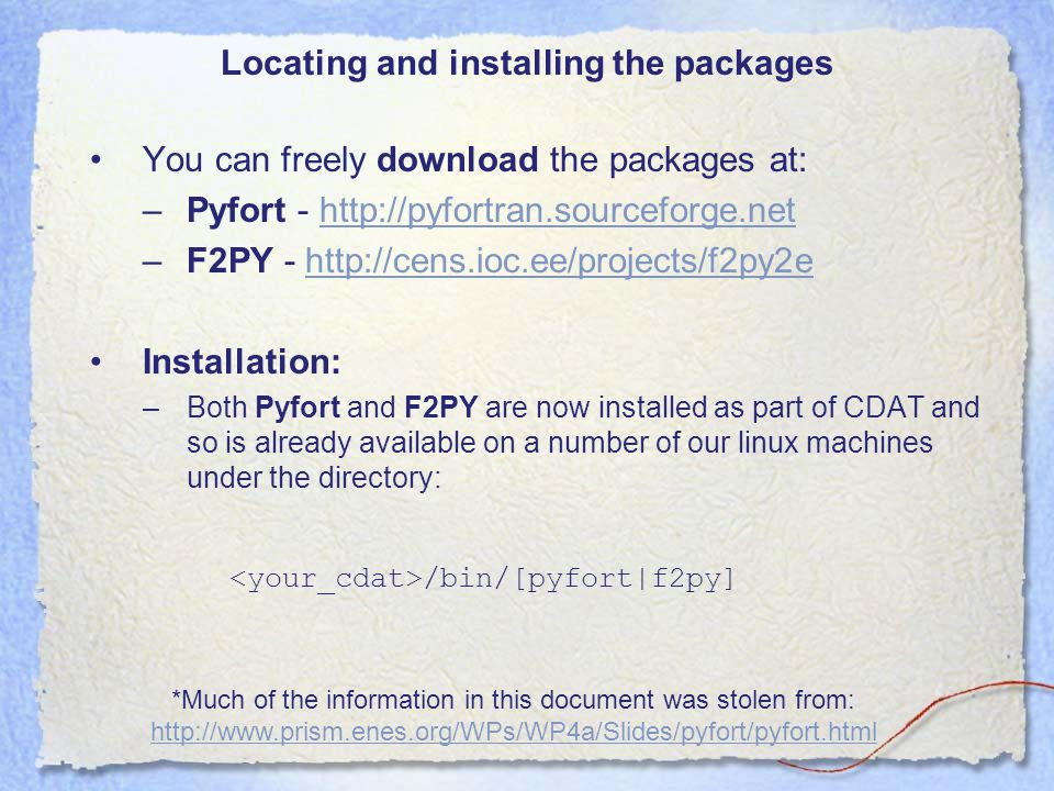Locating and installing the packages You can freely download the packages at: –Pyfort - http://pyfortran.sourceforge.nethttp://pyfortran.sourceforge.net –F2PY - http://cens.ioc.ee/projects/f2py2ehttp://cens.ioc.ee/projects/f2py2e Installation: –Both Pyfort and F2PY are now installed as part of CDAT and so is already available on a number of our linux machines under the directory: /bin/[pyfort|f2py] *Much of the information in this document was stolen from: http://www.prism.enes.org/WPs/WP4a/Slides/pyfort/pyfort.html