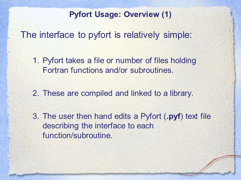 Pyfort Usage: Overview (2) 4.The pyfort command is then run with the necessary arguments to produce some C code to describe the Fortran interface to python.