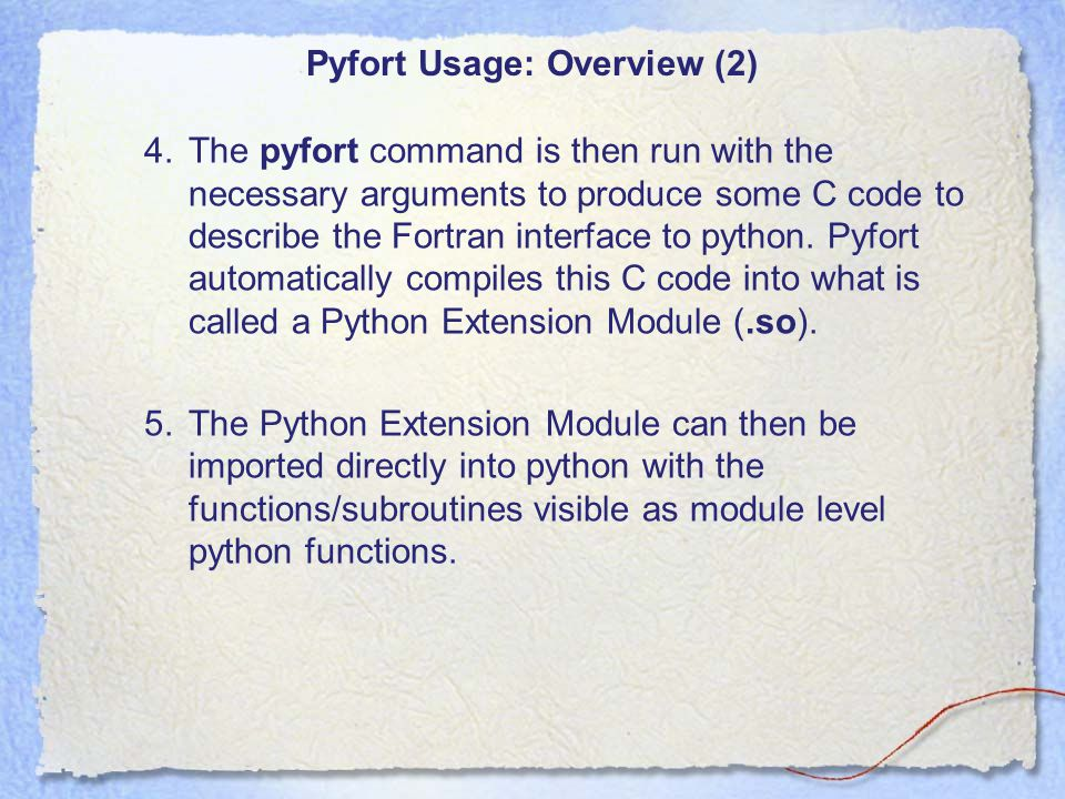 Pyfort Usage: Overview (3) Once you have created a Python Extension Module using Pyfort: –you will always have access to it at the Python level –from the user's perspective it is imported just like any other Python function.