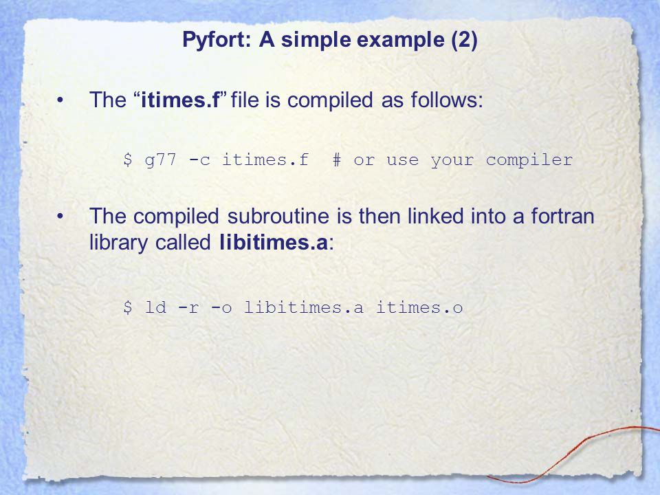 Pyfort: A simple example (3) Must then write a Pyfort script declaring the parameters involved called itimespyf.pyf: SUBROUTINE ITIMES(X, Y, N, W) .