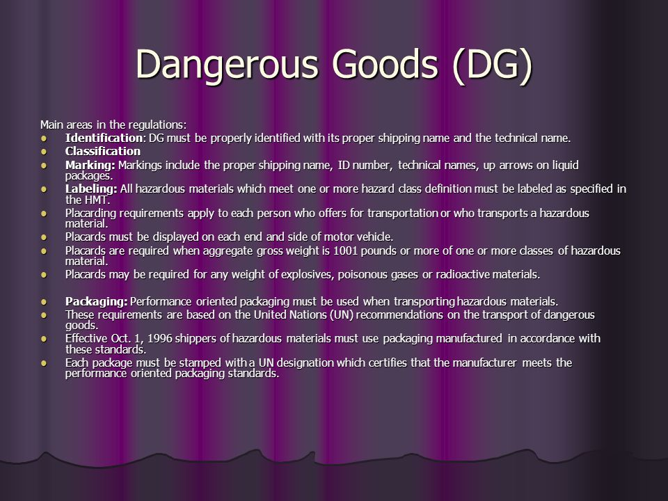 Dangerous Goods (DG) Main areas in the regulations: Identification: DG must be properly identified with its proper shipping name and the technical nam
