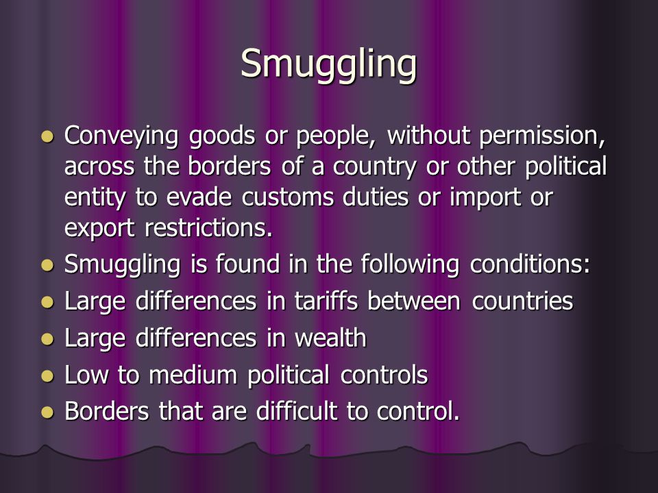 Smuggling Conveying goods or people, without permission, across the borders of a country or other political entity to evade customs duties or import o