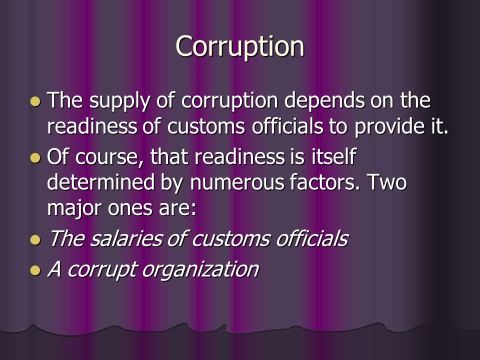 Corruption The demand for corruption is influenced by many factors: The demand for corruption is influenced by many factors: Insufficient supply of customs services Insufficient supply of customs services Protectionism Protectionism The high degree of regulations and complicated procedure The high degree of regulations and complicated procedure