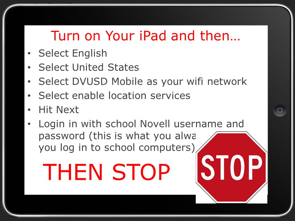 Turn on Your iPad and then… Select English Select United States Select DVUSD Mobile as your wifi network Select enable location services Hit Next Login in with school Novell username and password (this is what you always use when you log in to school computers) THEN STOP