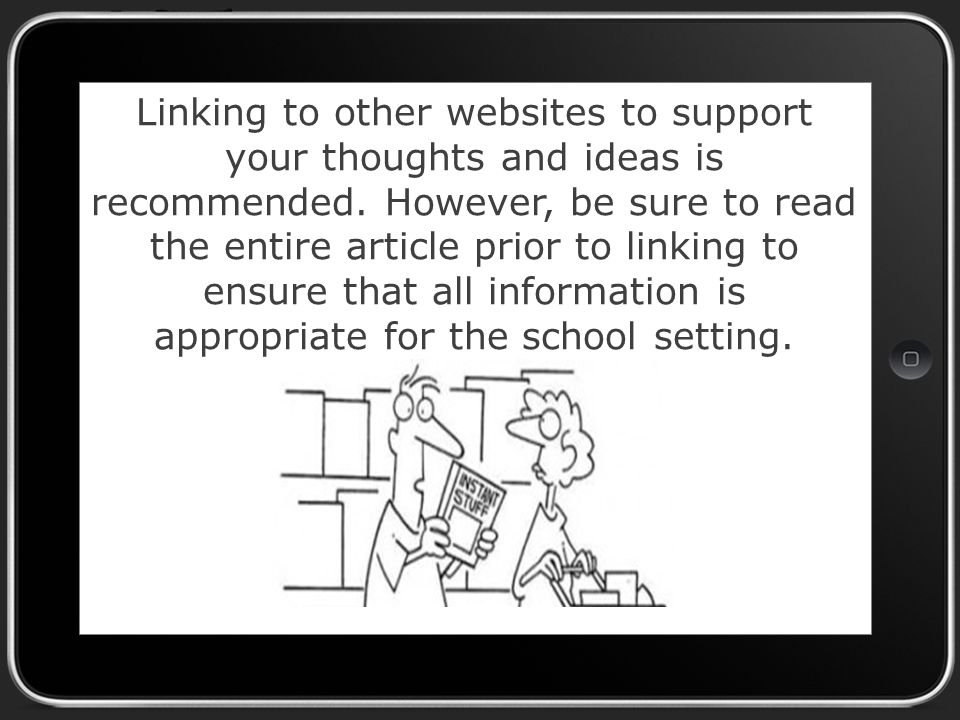 Linking to other websites to support your thoughts and ideas is recommended.