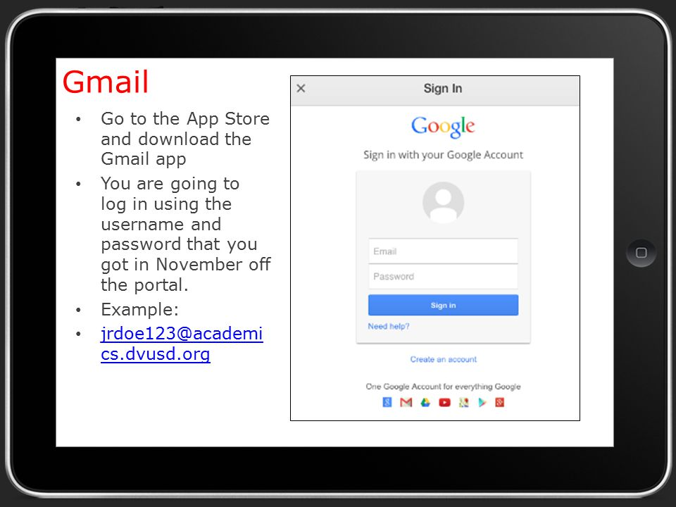 Gmail Go to the App Store and download the Gmail app You are going to log in using the username and password that you got in November off the portal.