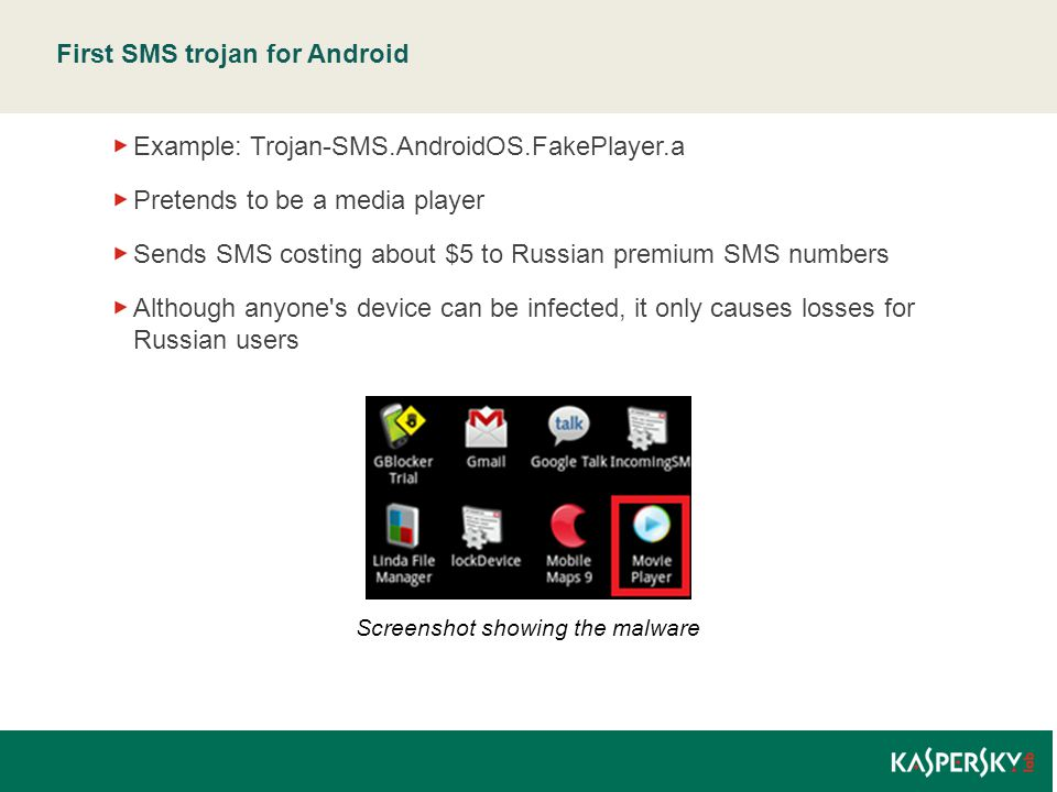 First SMS trojan for Android Example: Trojan-SMS.AndroidOS.FakePlayer.a Pretends to be a media player Sends SMS costing about $5 to Russian premium SMS numbers Although anyone s device can be infected, it only causes losses for Russian users Screenshot showing the malware