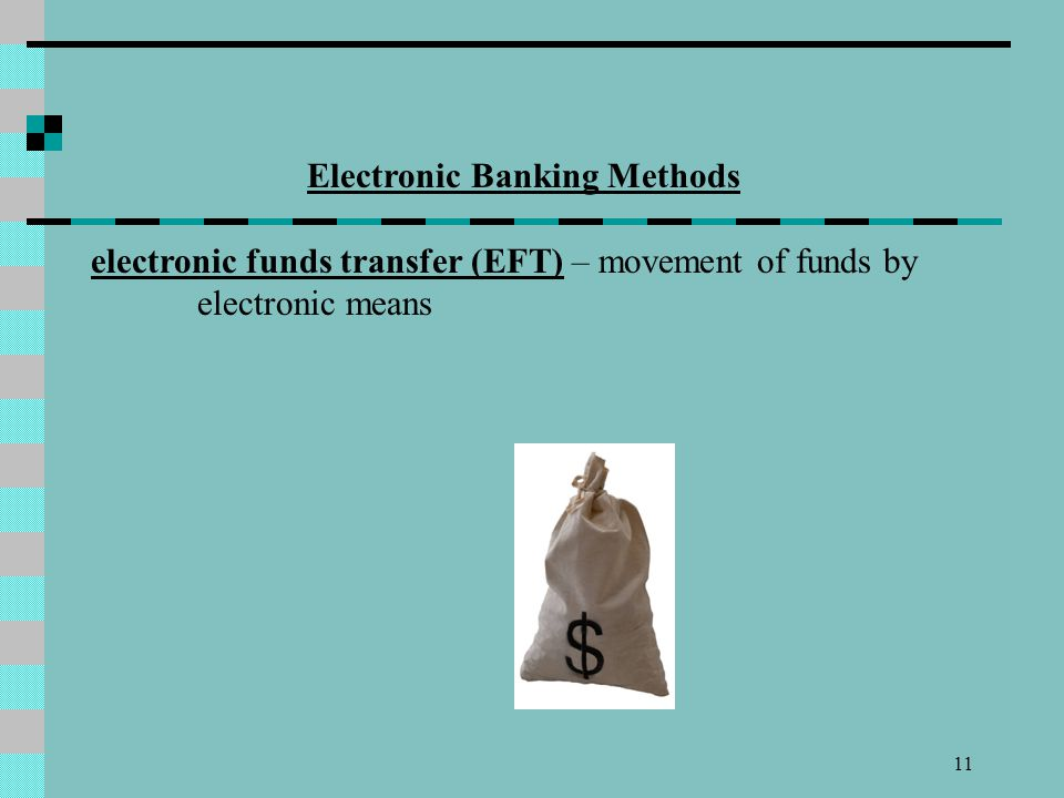 11 Electronic Banking Methods electronic funds transfer (EFT) – movement of funds by electronic means