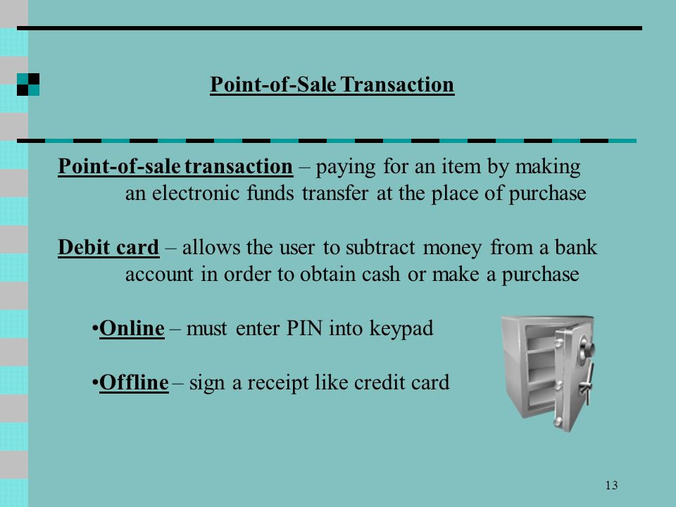 13 Point-of-Sale Transaction Point-of-sale transaction – paying for an item by making an electronic funds transfer at the place of purchase Debit card