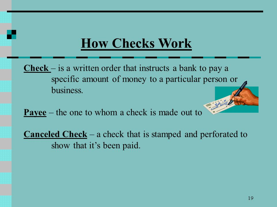 19 How Checks Work Check – is a written order that instructs a bank to pay a specific amount of money to a particular person or business. Payee – the