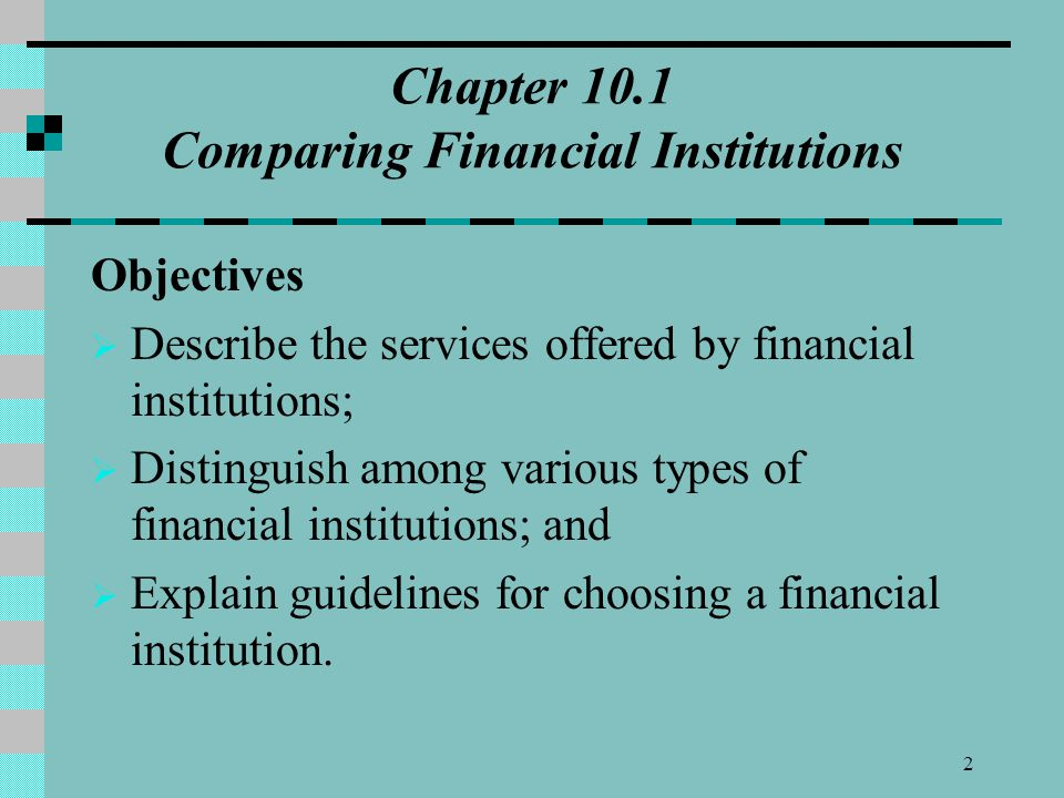 Chapter 10.1 Comparing Financial Institutions Objectives  Describe the services offered by financial institutions;  Distinguish among various types