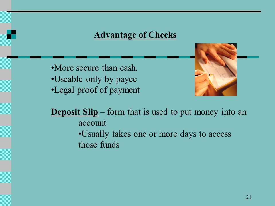 21 Advantage of Checks More secure than cash. Useable only by payee Legal proof of payment Deposit Slip – form that is used to put money into an accou