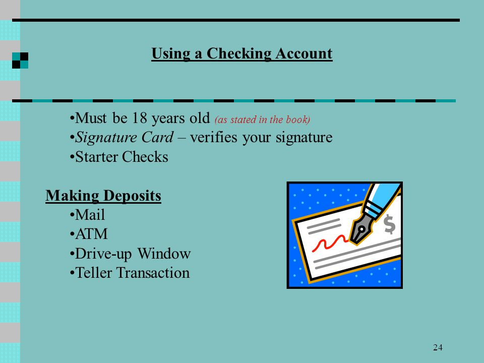 24 Using a Checking Account Must be 18 years old (as stated in the book) Signature Card – verifies your signature Starter Checks Making Deposits Mail