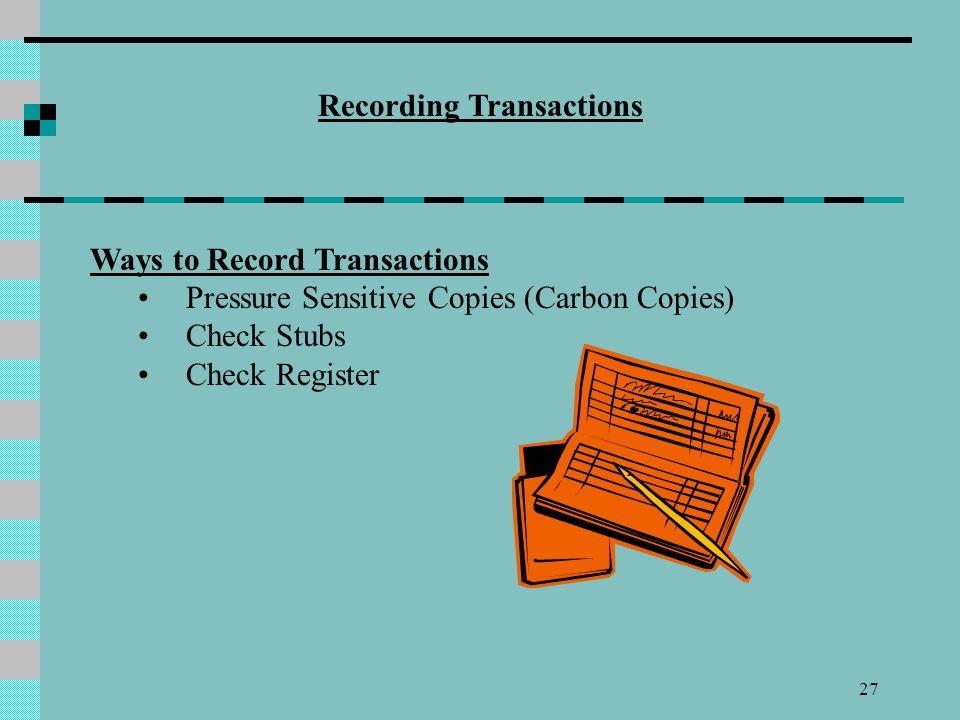 27 Recording Transactions Ways to Record Transactions Pressure Sensitive Copies (Carbon Copies) Check Stubs Check Register