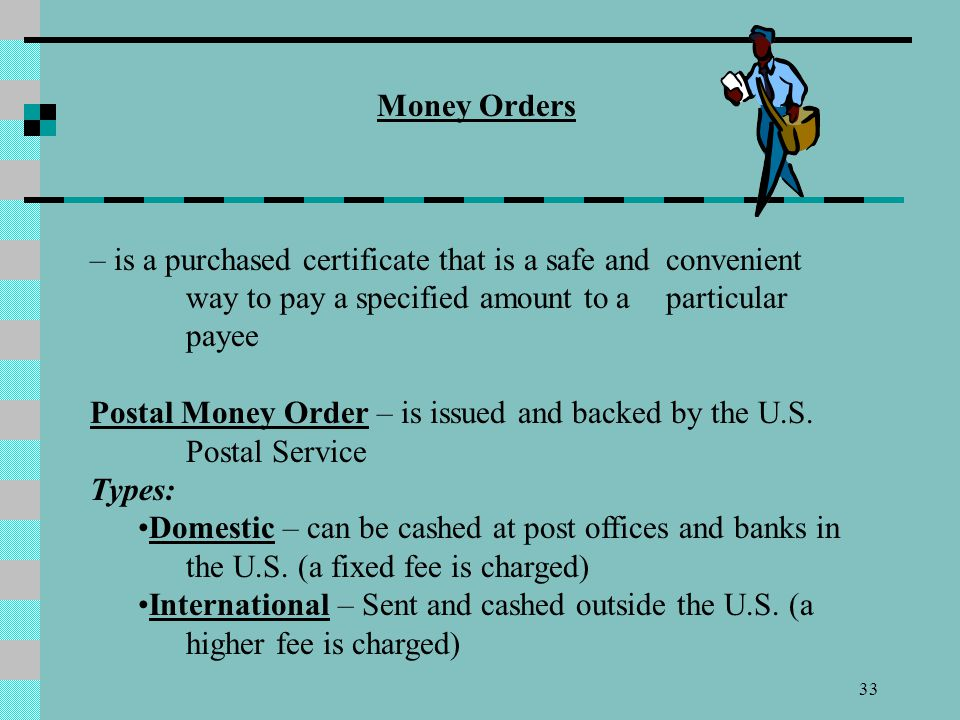 33 Money Orders – is a purchased certificate that is a safe and convenient way to pay a specified amount to a particular payee Postal Money Order – is